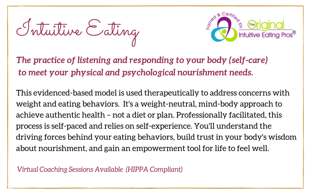 Description of Intuitive Eating: This evidenced-based model is used therapeutically to address concerns with weight and eating behaviors.  It's a weight-neutral, mind-body approach to achieve authentic health – not a diet or plan. Professionally facilitated, this process is self-paced and relies on self-experience. You'll understand the driving forces behind your eating behaviors, build trust in your body's wisdom about nourishment, and gain an empowerment tool for life to feel well.